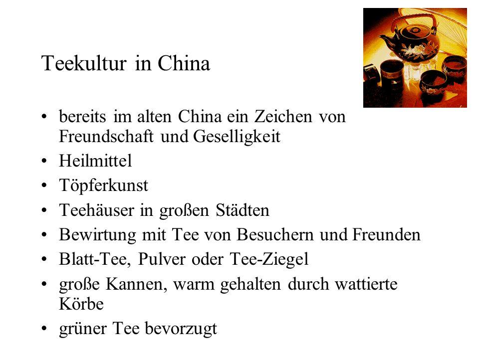 Teekultur in China bereits im alten China ein Zeichen von Freundschaft und Geselligkeit Heilmittel Töpferkunst Teehäuser in großen Städten Bewirtung mit Tee von Besuchern und Freunden Blatt-Tee, Pulver oder Tee-Ziegel große Kannen, warm gehalten durch wattierte Körbe grüner Tee bevorzugt