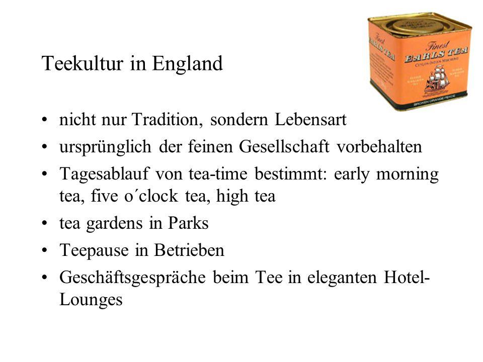Teekultur in England nicht nur Tradition, sondern Lebensart ursprünglich der feinen Gesellschaft vorbehalten Tagesablauf von tea-time bestimmt: early morning tea, five o´clock tea, high tea tea gardens in Parks Teepause in Betrieben Geschäftsgespräche beim Tee in eleganten Hotel- Lounges