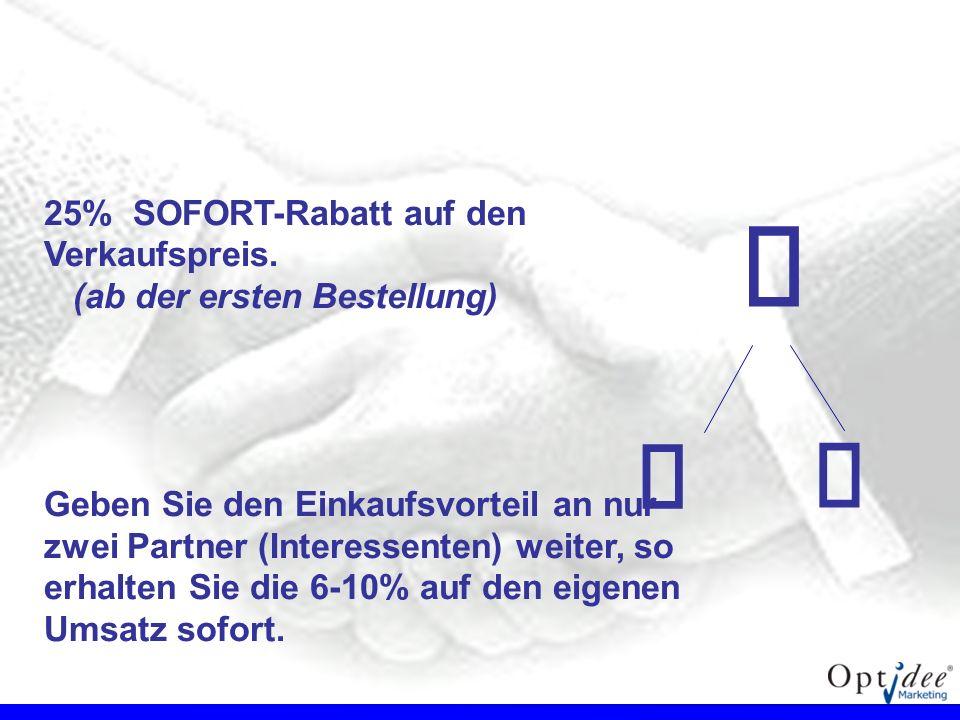 25% SOFORT-Rabatt auf den Verkaufspreis. (ab der ersten Bestellung) Geben Sie den Einkaufsvorteil an nur zwei Partner (Interessenten) weiter, so erhal