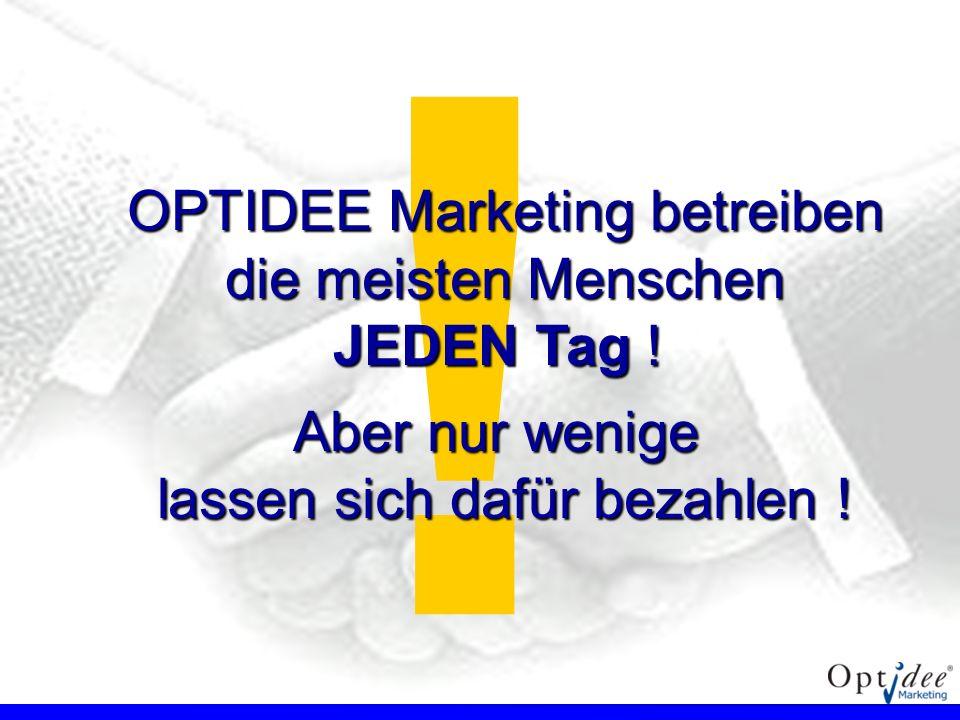 ! OPTIDEE Marketing betreiben die meisten Menschen JEDEN Tag ! Aber nur wenige lassen sich dafür bezahlen !