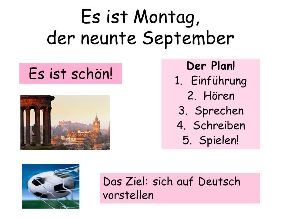Es ist Montag, der neunte September Der Plan! 1.Einführung 2.Hören 3.Sprechen 4.Schreiben 5.Spielen! Es ist schön! Das Ziel: sich auf Deutsch vorstell