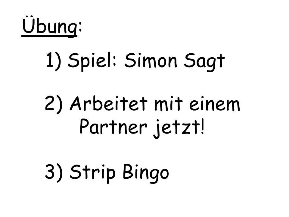 1) Spiel: Simon Sagt 2) Arbeitet mit einem Partner jetzt! Übung: 3) Strip Bingo