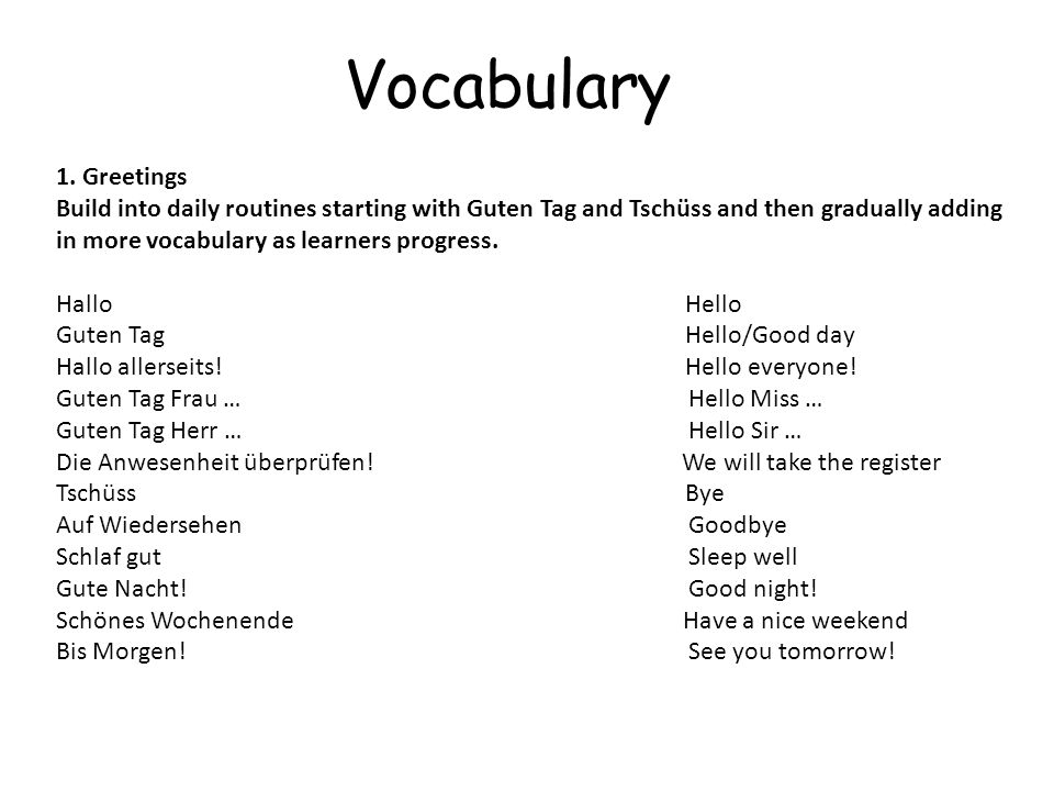 Vocabulary 1. Greetings Build into daily routines starting with Guten Tag and Tschüss and then gradually adding in more vocabulary as learners progres