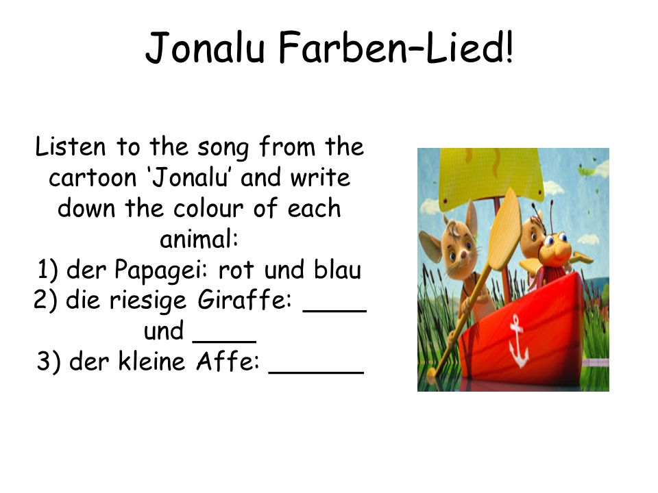 Jonalu Farben–Lied! Listen to the song from the cartoon Jonalu and write down the colour of each animal: 1) der Papagei: rot und blau 2) die riesige G