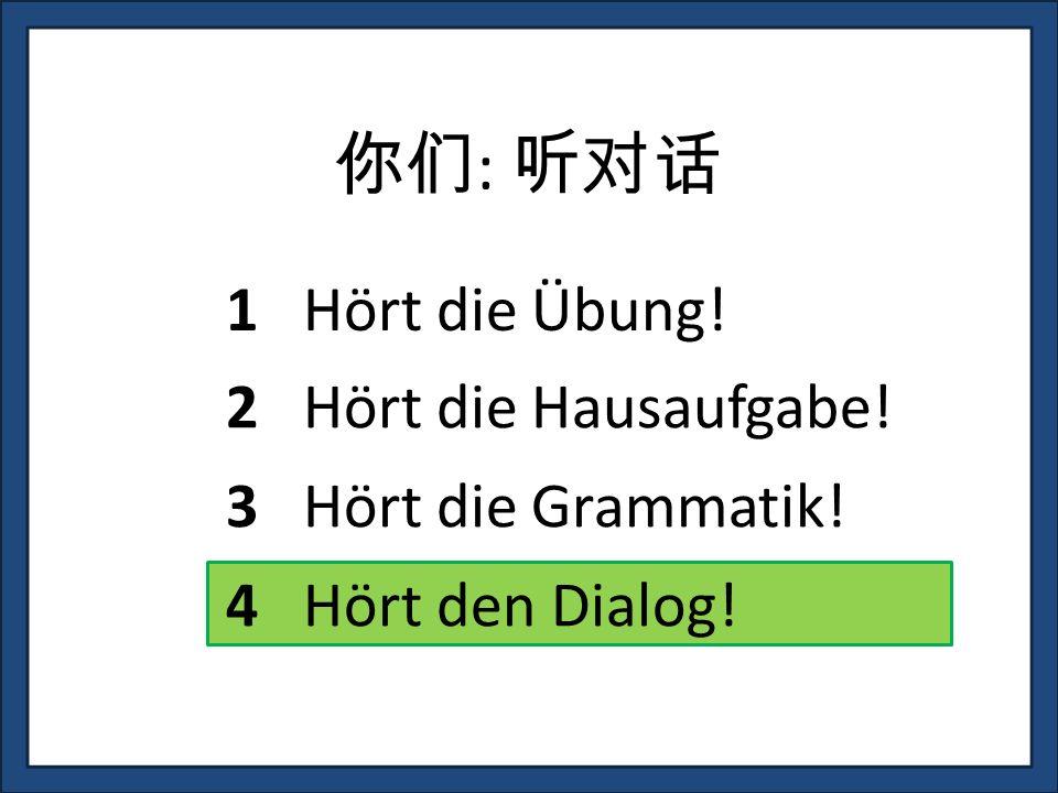 : 1 Hört die Übung! 3 Hört die Grammatik! 4 Hört den Dialog! 2 Hört die Hausaufgabe!