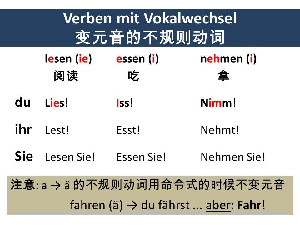 Verben mit Vokalwechsel lesen (ie) essen (i) nehmen (i) du Lies! Iss! Nimm! ihr Lest! Esst! Nehmt! Sie Lesen Sie! Essen Sie! Nehmen Sie! : a ä fahren