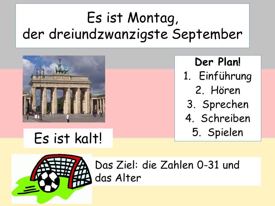 Es ist Montag, der dreiundzwanzigste September Der Plan! 1.Einführung 2.Hören 3.Sprechen 4.Schreiben 5.Spielen Es ist kalt! Das Ziel: die Zahlen 0-31