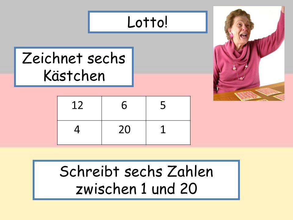 Lotto! Zeichnet sechs Kästchen 12 6 5 4 20 1 Schreibt sechs Zahlen zwischen 1 und 20