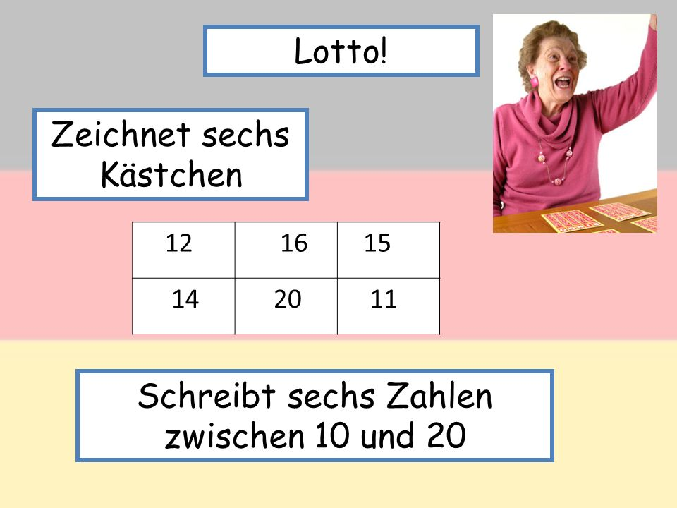 Lotto! 12 16 15 14 20 11 Schreibt sechs Zahlen zwischen 10 und 20 Zeichnet sechs Kästchen