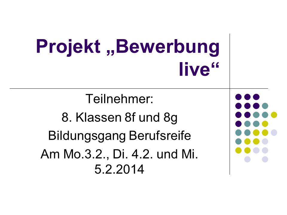 Projekt Bewerbung live Teilnehmer: 8. Klassen 8f und 8g Bildungsgang Berufsreife Am Mo.3.2., Di. 4.2. und Mi. 5.2.2014