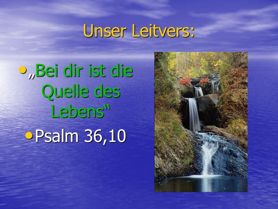 Unser Leitvers: Bei dir ist die Quelle des LebensBei dir ist die Quelle des Lebens Psalm 36,10 Psalm 36,10