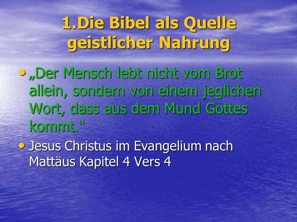 1.Die Bibel als Quelle geistlicher Nahrung Der Mensch lebt nicht vom Brot allein, sondern von einem jeglichen Wort, dass aus dem Mund Gottes kommt.