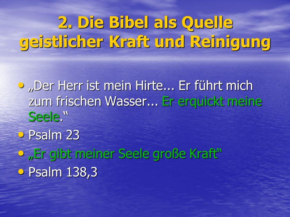 2. Die Bibel als Quelle geistlicher Kraft und Reinigung Der Herr ist mein Hirte... Er führt mich zum frischen Wasser... Er erquickt meine Seele. Der H