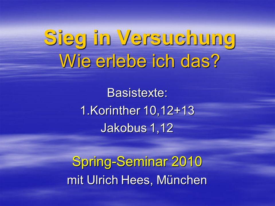 Sieg in Versuchung Wie erlebe ich das? Basistexte: 1.Korinther 10,12+13 Jakobus 1,12 Spring-Seminar 2010 mit Ulrich Hees, München