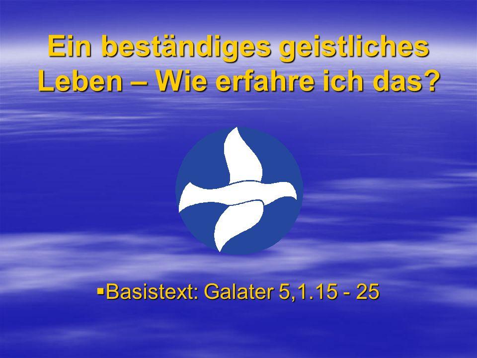 Ein beständiges geistliches Leben – Wie erfahre ich das? Basistext: Galater 5,1.15 - 25 Basistext: Galater 5,1.15 - 25