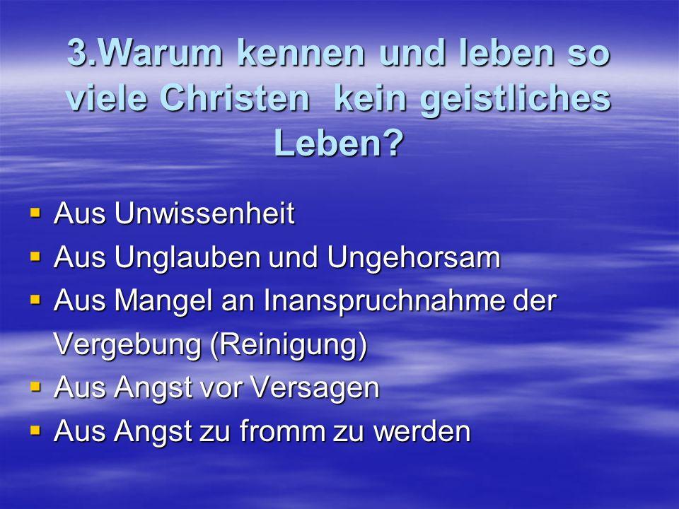 3.Warum kennen und leben so viele Christen kein geistliches Leben? Aus Unwissenheit Aus Unwissenheit Aus Unglauben und Ungehorsam Aus Unglauben und Un