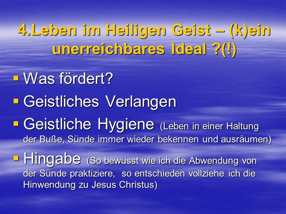 4.Leben im Heiligen Geist – (k)ein unerreichbares Ideal ?(!) Was fördert? Was fördert? Geistliches Verlangen Geistliches Verlangen Geistliche Hygiene