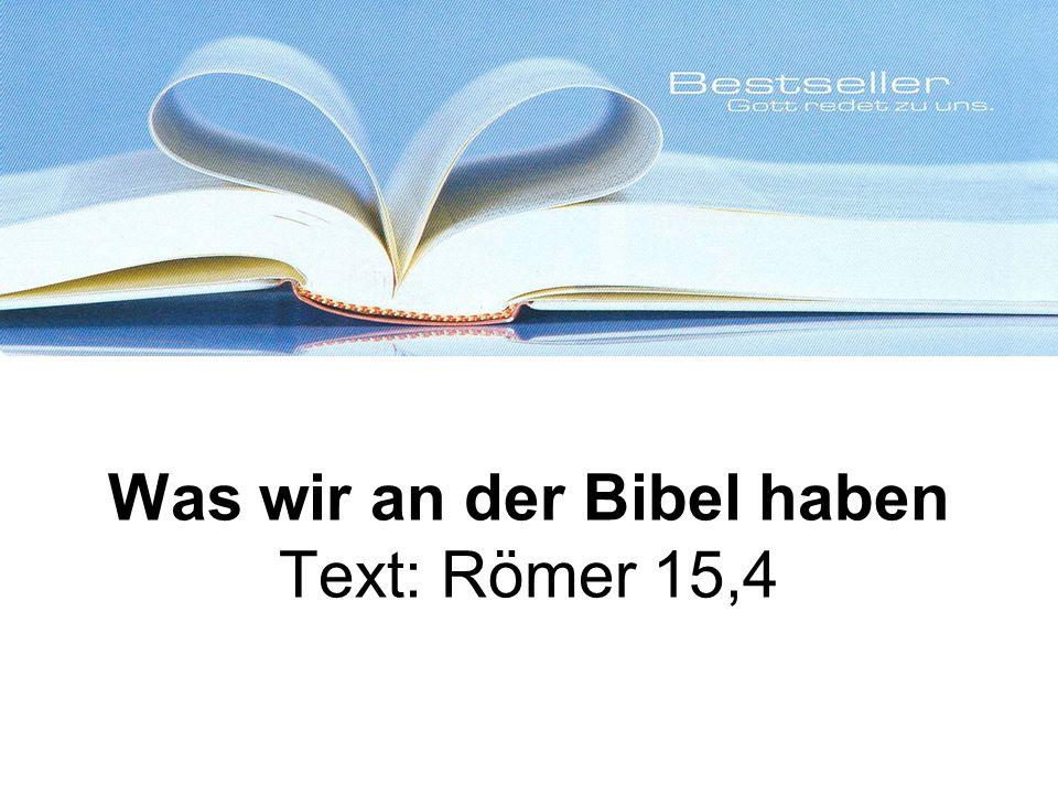 Was wir an der Bibel haben Text: Römer 15,4