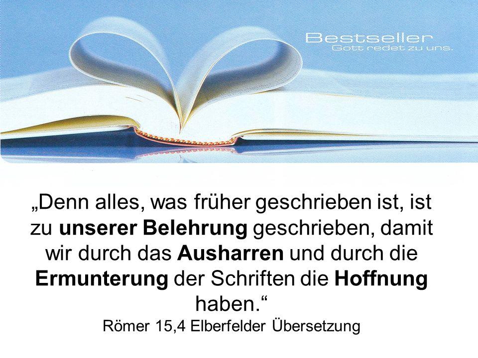 Denn alles, was früher geschrieben ist, ist zu unserer Belehrung geschrieben, damit wir durch das Ausharren und durch die Ermunterung der Schriften die Hoffnung haben.