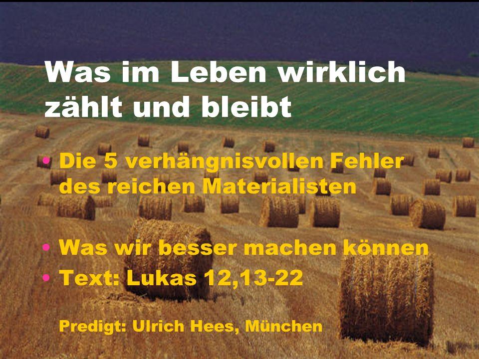 Was im Leben wirklich zählt und bleibt Die 5 verhängnisvollen Fehler des reichen Materialisten Was wir besser machen können Text: Lukas 12,13-22 Predi