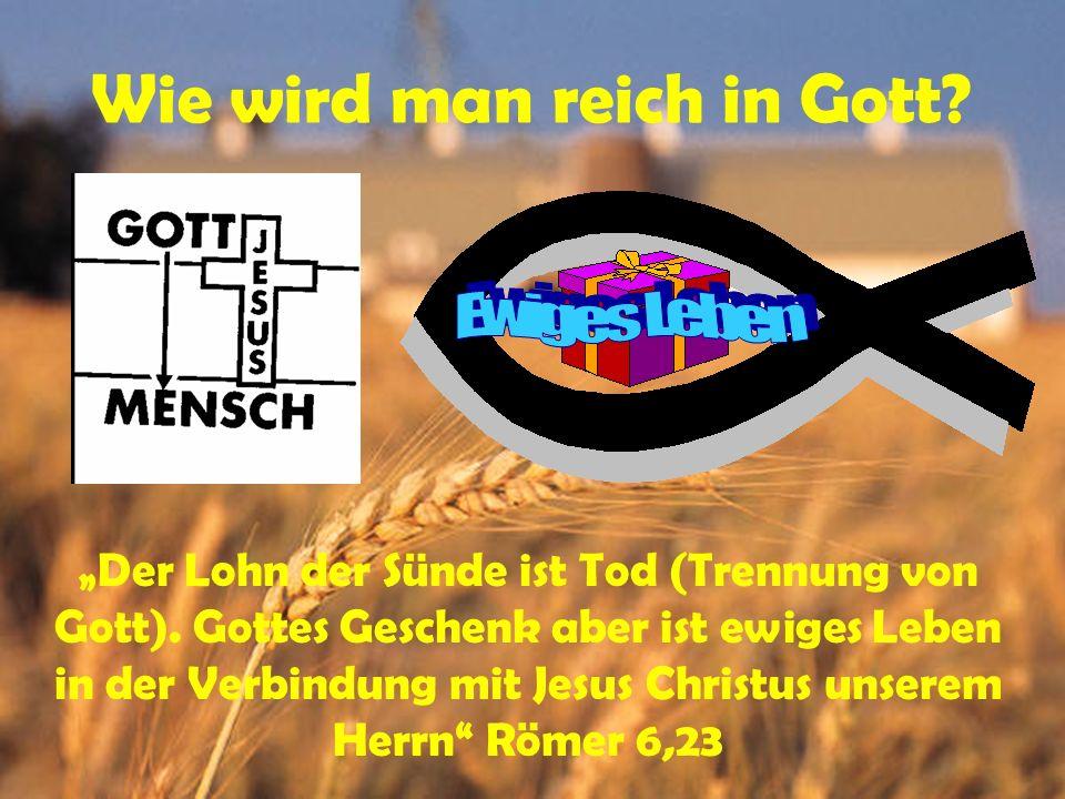 Wie wird man reich in Gott? Der Lohn der Sünde ist Tod (Trennung von Gott). Gottes Geschenk aber ist ewiges Leben in der Verbindung mit Jesus Christus