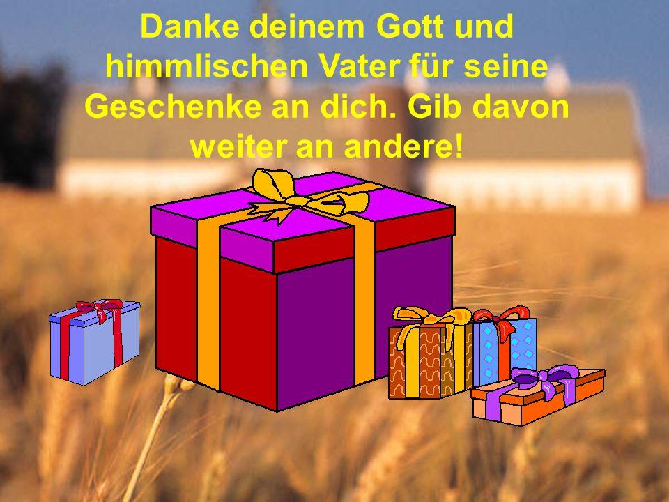 Danke deinem Gott und himmlischen Vater für seine Geschenke an dich. Gib davon weiter an andere!