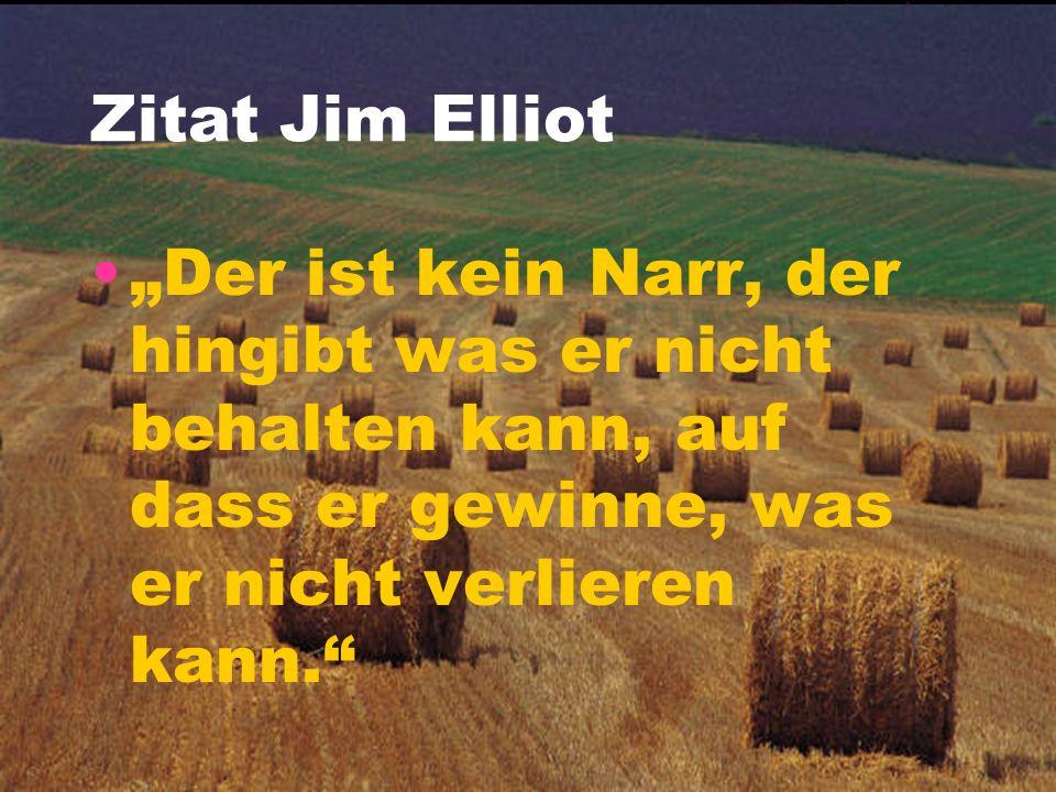 Zitat Jim Elliot Der ist kein Narr, der hingibt was er nicht behalten kann, auf dass er gewinne, was er nicht verlieren kann.