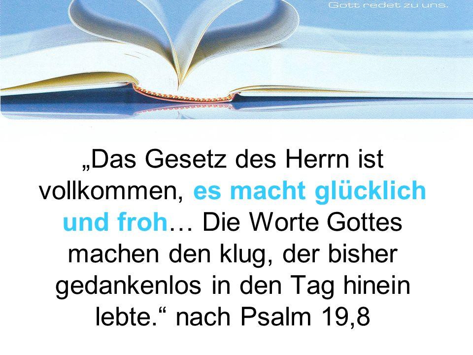 Das Gesetz des Herrn ist vollkommen, es macht glücklich und froh… Die Worte Gottes machen den klug, der bisher gedankenlos in den Tag hinein lebte.