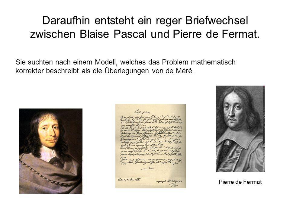 Daraufhin entsteht ein reger Briefwechsel zwischen Blaise Pascal und Pierre de Fermat. Sie suchten nach einem Modell, welches das Problem mathematisch