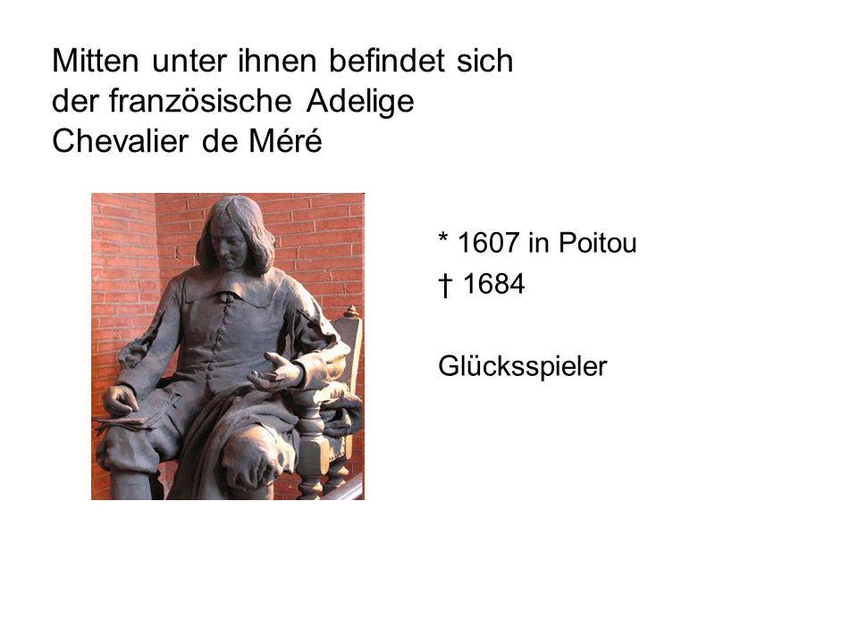 Mitten unter ihnen befindet sich der französische Adelige Chevalier de Méré * 1607 in Poitou 1684 Glücksspieler