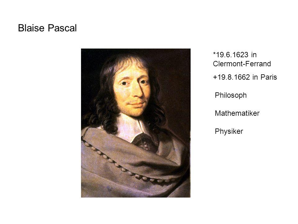 Blaise Pascal *19.6.1623 in Clermont-Ferrand +19.8.1662 in Paris Philosoph Mathematiker Physiker