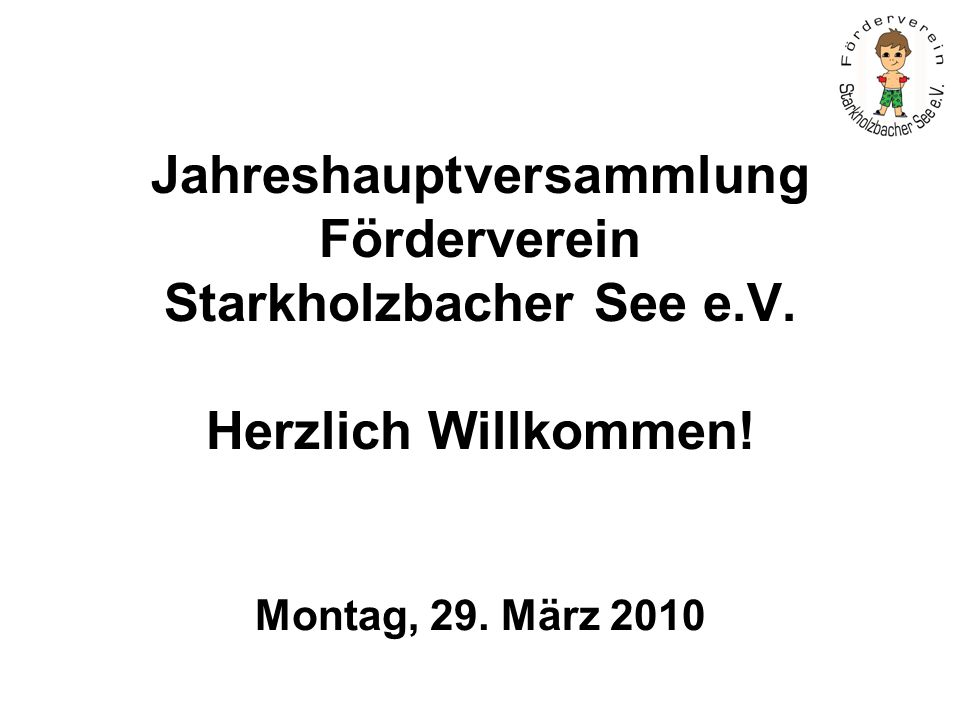 Jahreshauptversammlung Förderverein Starkholzbacher See e.V. Herzlich Willkommen! Montag, 29. März 2010