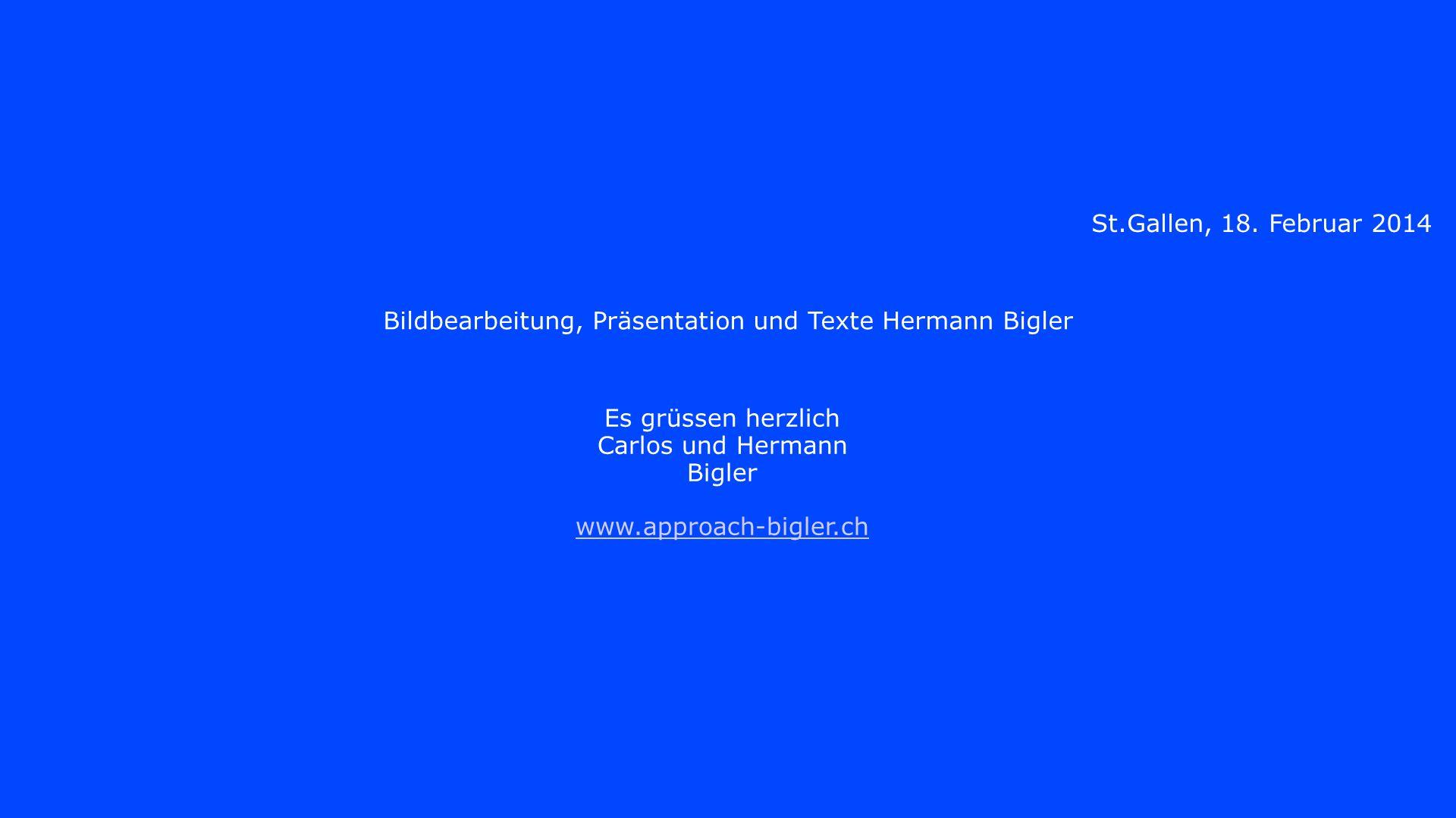 St.Gallen, 18. Februar 2014 Bildbearbeitung, Präsentation und Texte Hermann Bigler Es grüssen herzlich Carlos und Hermann Bigler www.approach-bigler.c