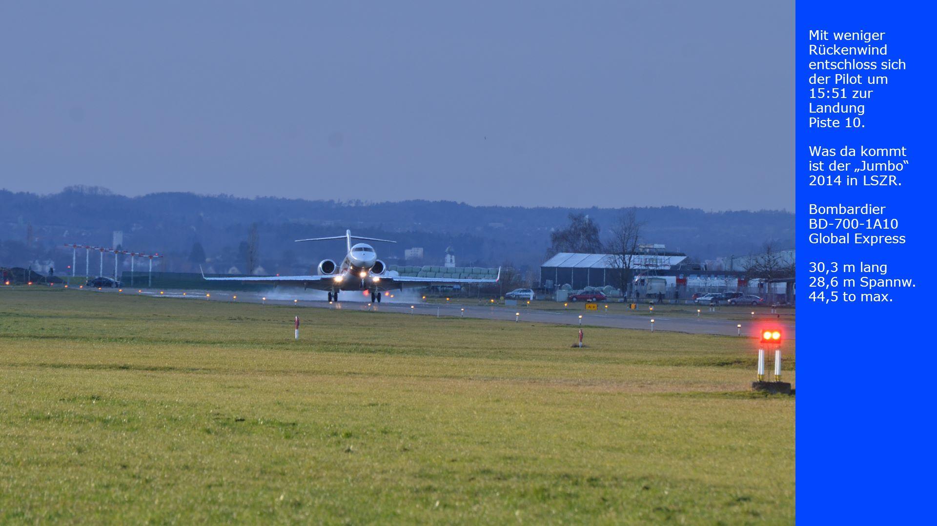 Mit weniger Rückenwind entschloss sich der Pilot um 15:51 zur Landung Piste 10. Was da kommt ist der Jumbo 2014 in LSZR. Bombardier BD-700-1A10 Global