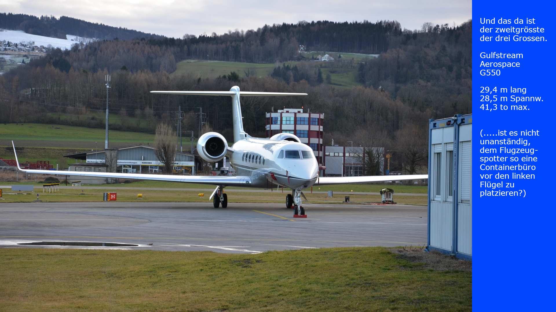 Und das da ist der zweitgrösste der drei Grossen. Gulfstream Aerospace G550 29,4 m lang 28,5 m Spannw. 41,3 to max. (.....ist es nicht unanständig, de