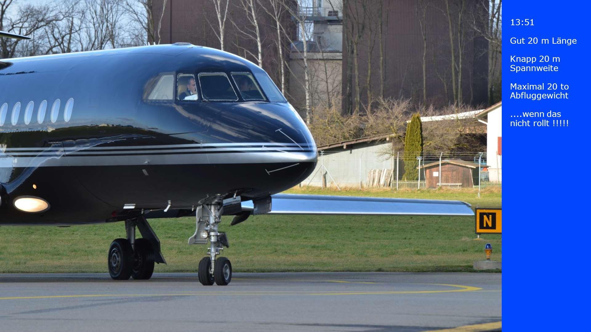 13:51 Gut 20 m Länge Knapp 20 m Spannweite Maximal 20 to Abfluggewicht....wenn das nicht rollt !!!!!