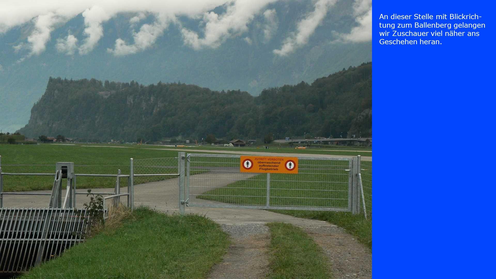 An dieser Stelle mit Blickrich- tung zum Ballenberg gelangen wir Zuschauer viel näher ans Geschehen heran.