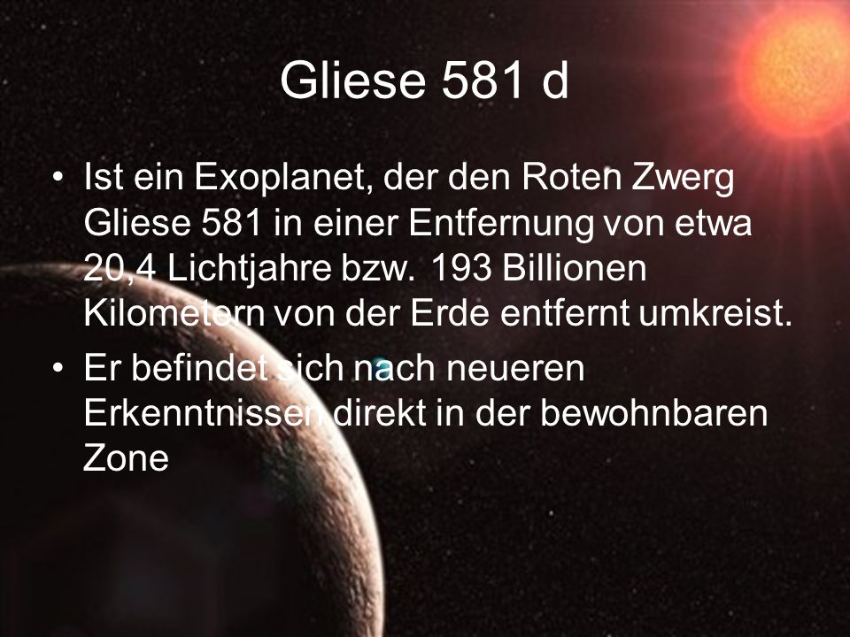 Gliese 581 d Ist ein Exoplanet, der den Roten Zwerg Gliese 581 in einer Entfernung von etwa 20,4 Lichtjahre bzw. 193 Billionen Kilometern von der Erde