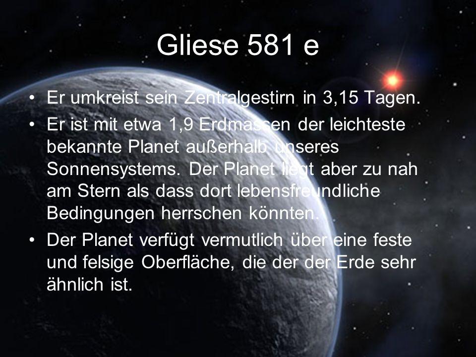 Gliese 581 e Er umkreist sein Zentralgestirn in 3,15 Tagen. Er ist mit etwa 1,9 Erdmassen der leichteste bekannte Planet außerhalb unseres Sonnensyste