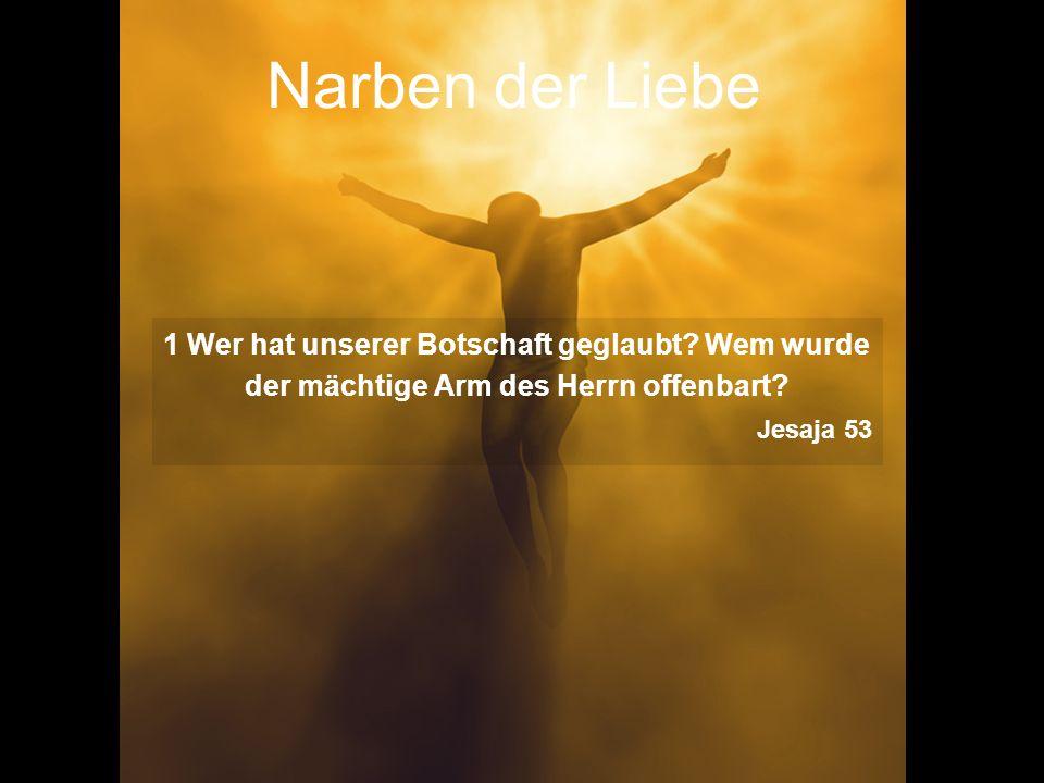 Narben der Liebe 1 Wer hat unserer Botschaft geglaubt? Wem wurde der mächtige Arm des Herrn offenbart? Jesaja 53