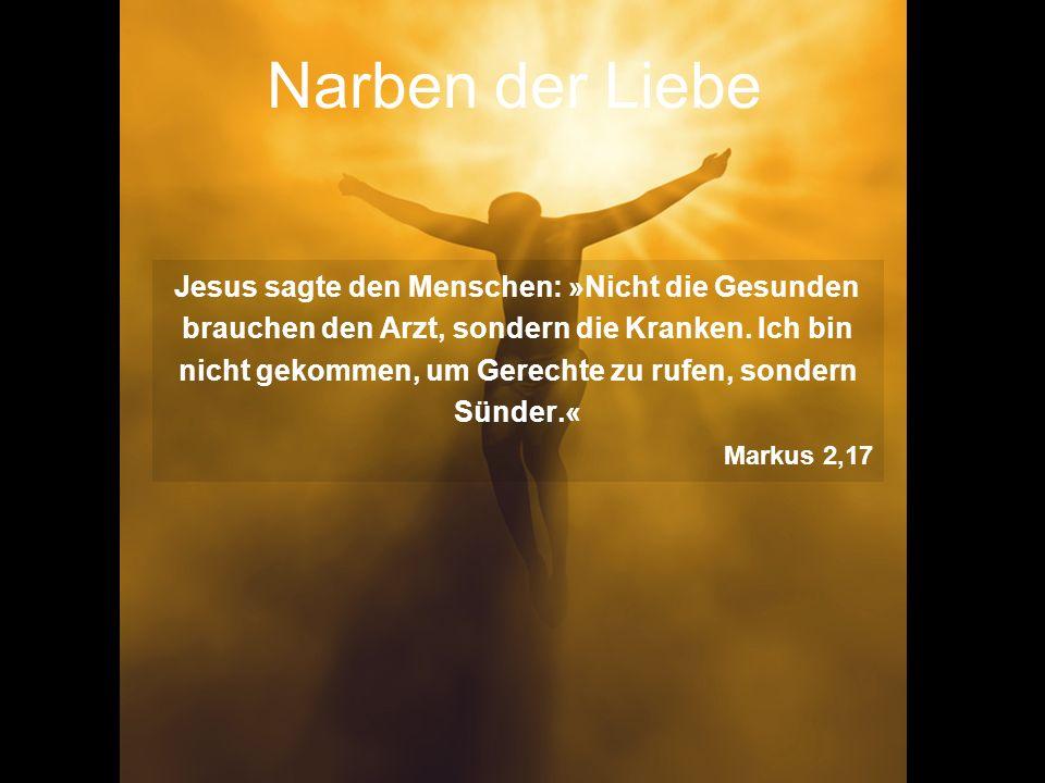 Narben der Liebe Jesus sagte den Menschen: »Nicht die Gesunden brauchen den Arzt, sondern die Kranken. Ich bin nicht gekommen, um Gerechte zu rufen, s