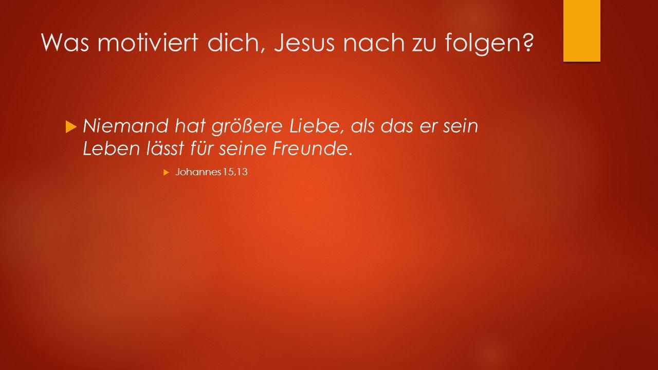 Was motiviert dich, Jesus nach zu folgen? Niemand hat größere Liebe, als das er sein Leben lässt für seine Freunde. Johannes 15,13
