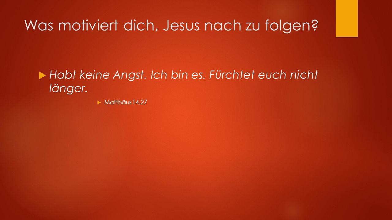 Was motiviert dich, Jesus nach zu folgen? Habt keine Angst. Ich bin es. Fürchtet euch nicht länger. Matthäus 14,27