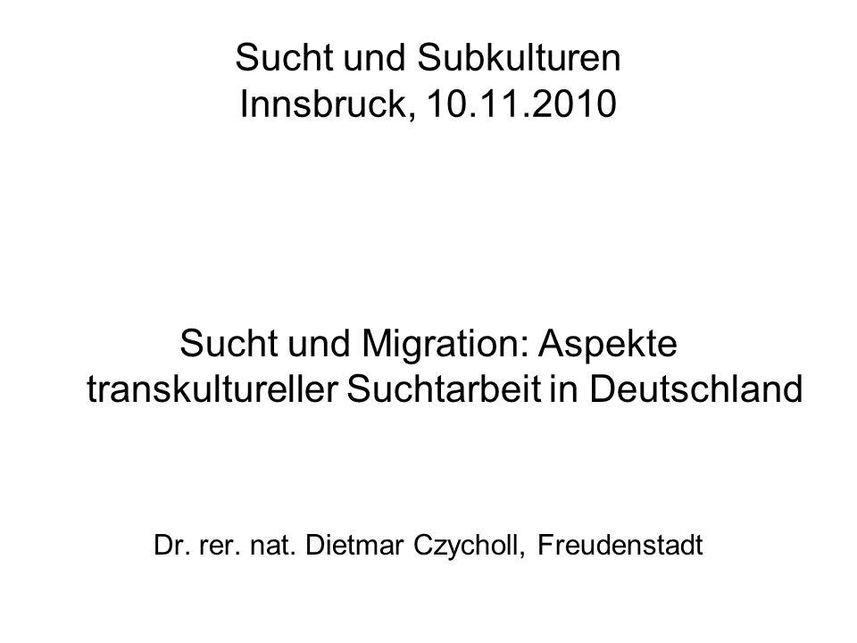Sucht und Subkulturen Innsbruck, 10.11.2010 Sucht und Migration: Aspekte transkultureller Suchtarbeit in Deutschland Dr. rer. nat. Dietmar Czycholl, F