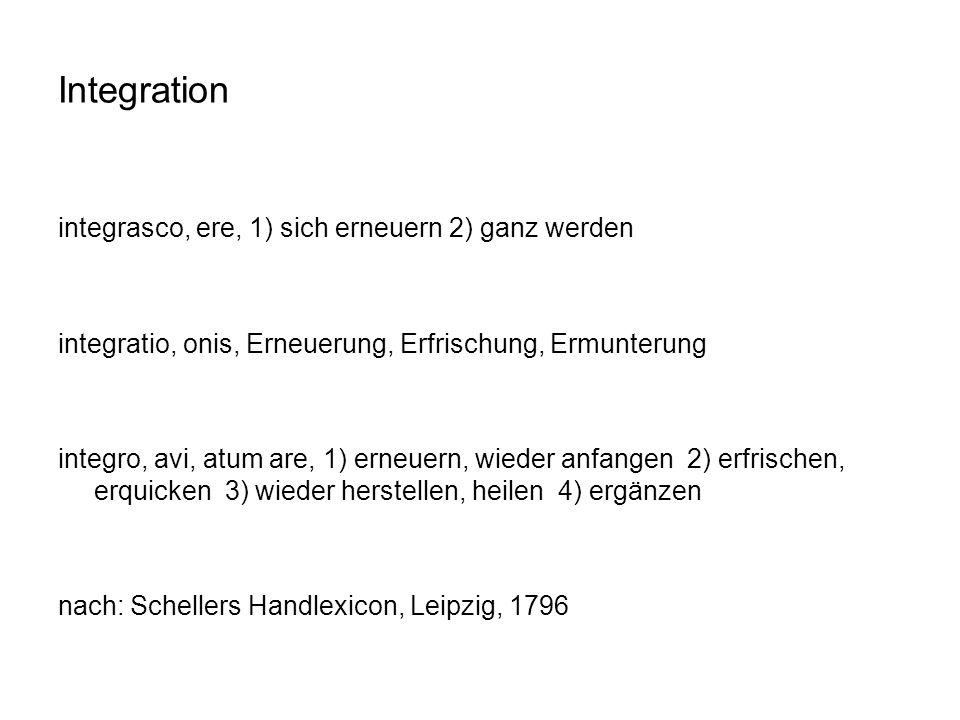 Integration integrasco, ere, 1) sich erneuern 2) ganz werden integratio, onis, Erneuerung, Erfrischung, Ermunterung integro, avi, atum are, 1) erneuer