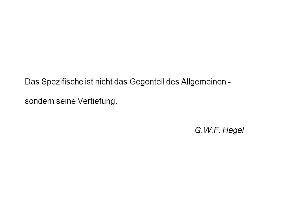 Das Spezifische ist nicht das Gegenteil des Allgemeinen - sondern seine Vertiefung. G.W.F. Hegel