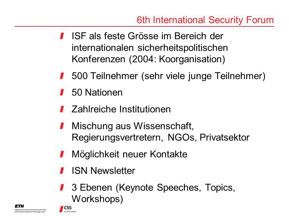 6th International Security Forum ISF als feste Grösse im Bereich der internationalen sicherheitspolitischen Konferenzen (2004: Koorganisation) 500 Teilnehmer (sehr viele junge Teilnehmer) 50 Nationen Zahlreiche Institutionen Mischung aus Wissenschaft, Regierungsvertretern, NGOs, Privatsektor Möglichkeit neuer Kontakte ISN Newsletter 3 Ebenen (Keynote Speeches, Topics, Workshops)