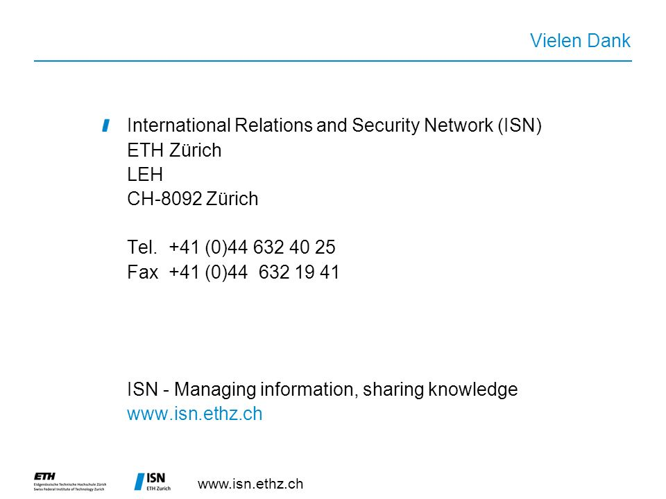 Vielen Dank International Relations and Security Network (ISN) ETH Zürich LEH CH-8092 Zürich Tel.+41 (0) Fax+41 (0) ISN - Managing information, sharing knowledge