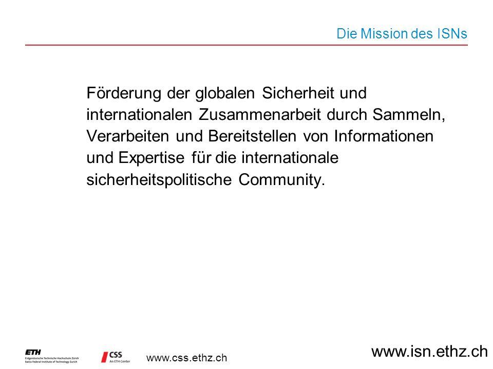 www.css.ethz.ch Die Mission des ISNs Förderung der globalen Sicherheit und internationalen Zusammenarbeit durch Sammeln, Verarbeiten und Bereitstellen von Informationen und Expertise für die internationale sicherheitspolitische Community.