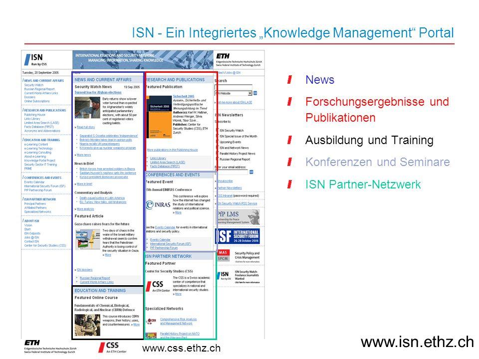 www.css.ethz.ch ISN - Ein Integriertes Knowledge Management Portal News Forschungsergebnisse und Publikationen Ausbildung und Training Konferenzen und Seminare ISN Partner-Netzwerk www.isn.ethz.ch